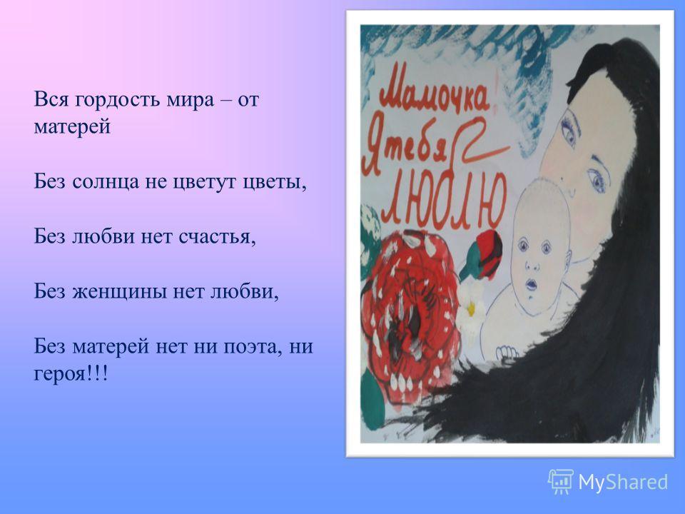 Вся гордость мира – от матерей Без солнца не цветут цветы, Без любви нет счастья, Без женщины нет любви, Без матерей нет ни поэта, ни героя!!!