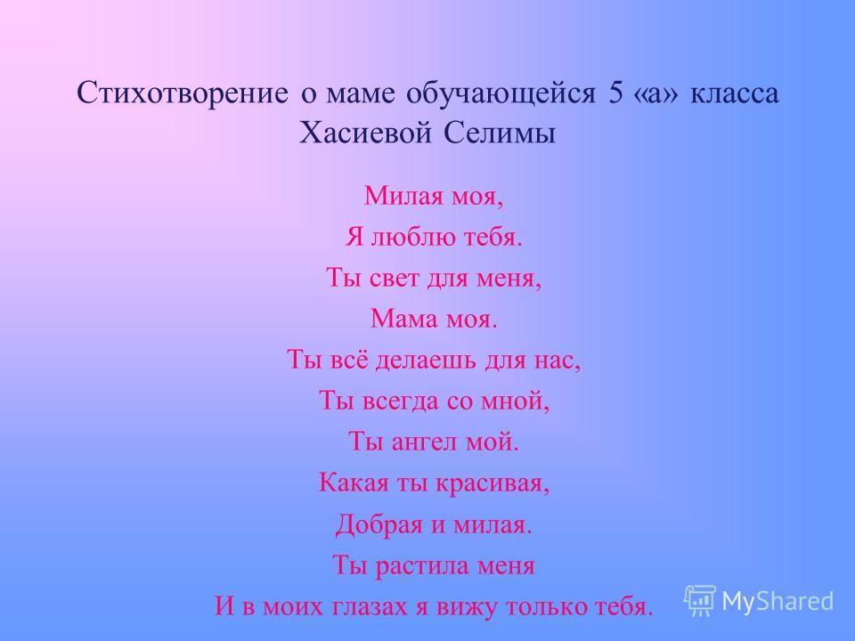 Стихотворение о маме обучающейся 5 «а» класса Хасиевой Селимы Милая моя, Я люблю тебя. Ты свет для меня, Мама моя. Ты всё делаешь для нас, Ты всегда со мной, Ты ангел мой. Какая ты красивая, Добрая и милая. Ты растила меня И в моих глазах я вижу толь