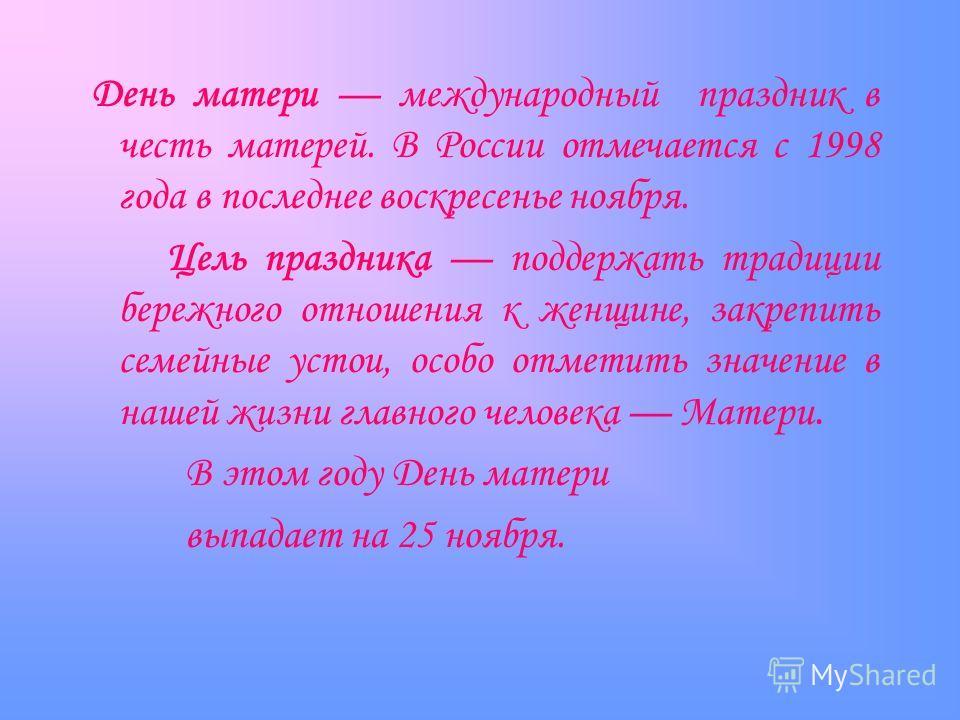 День матери международный праздник в честь матерей. В России отмечается с 1998 года в последнее воскресенье ноября. Цель праздника поддержать традиции бережного отношения к женщине, закрепить семейные устои, особо отметить значение в нашей жизни глав