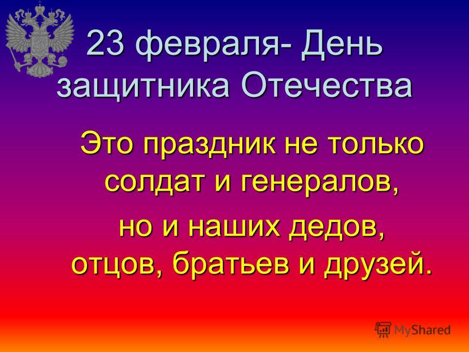 23 февраля- День защитника Отечества Это праздник не только солдат и генералов, но и наших дедов, отцов, братьев и друзей.