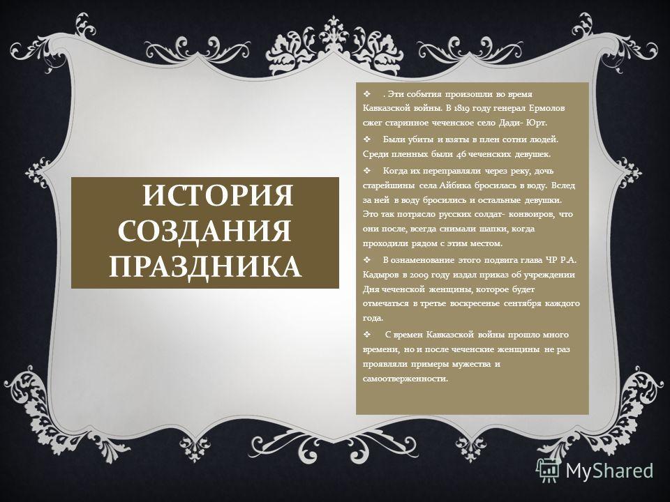 ИСТОРИЯ СОЗДАНИЯ ПРАЗДНИКА. Эти события произошли во время Кавказской войны. В 1819 году генерал Ермолов сжег старинное чеченское село Дади- Юрт. Были убиты и взяты в плен сотни людей. Среди пленных были 46 чеченских девушек. Когда их переправляли че