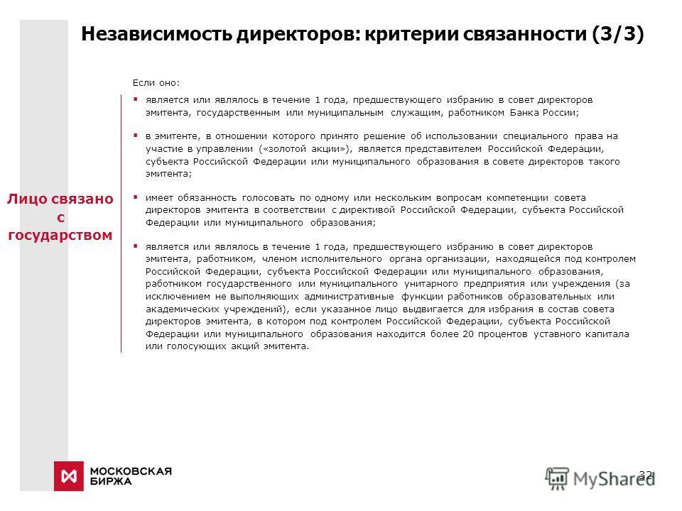 32 Независимость директоров: критерии связанности (3/3) Если оно: является или являлось в течение 1 года, предшествующего избранию в совет директоров эмитента, государственным или муниципальным служащим, работником Банка России; в эмитенте, в отношен
