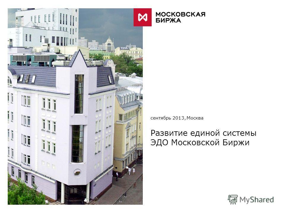 [ ИМИДЖЕВОЕ ИЗОБРАЖЕНИЕ ] сентябрь 2013, Москва Развитие единой системы ЭДО Московской Биржи