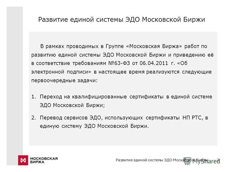 2 В рамках проводимых в Группе «Московская Биржа» работ по развитию единой системы ЭДО Московской Биржи и приведению её в соответствие требованиям 63-ФЗ от 06.04.2011 г. «Об электронной подписи» в настоящее время реализуются следующие первоочередные