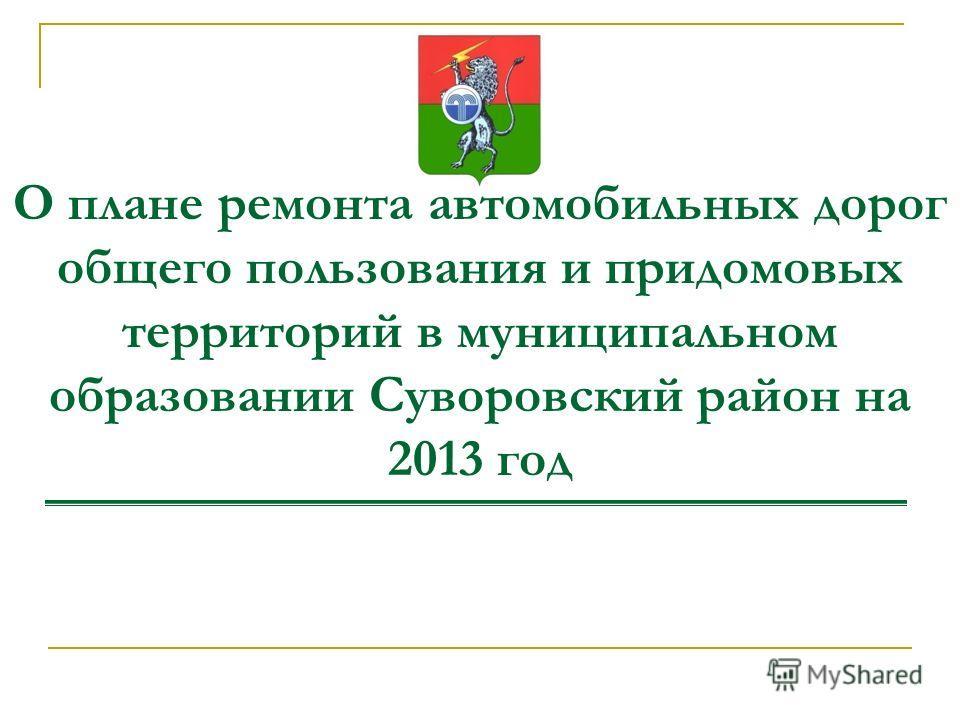 О плане ремонта автомобильных дорог общего пользования и придомовых территорий в муниципальном образовании Суворовский район на 2013 год