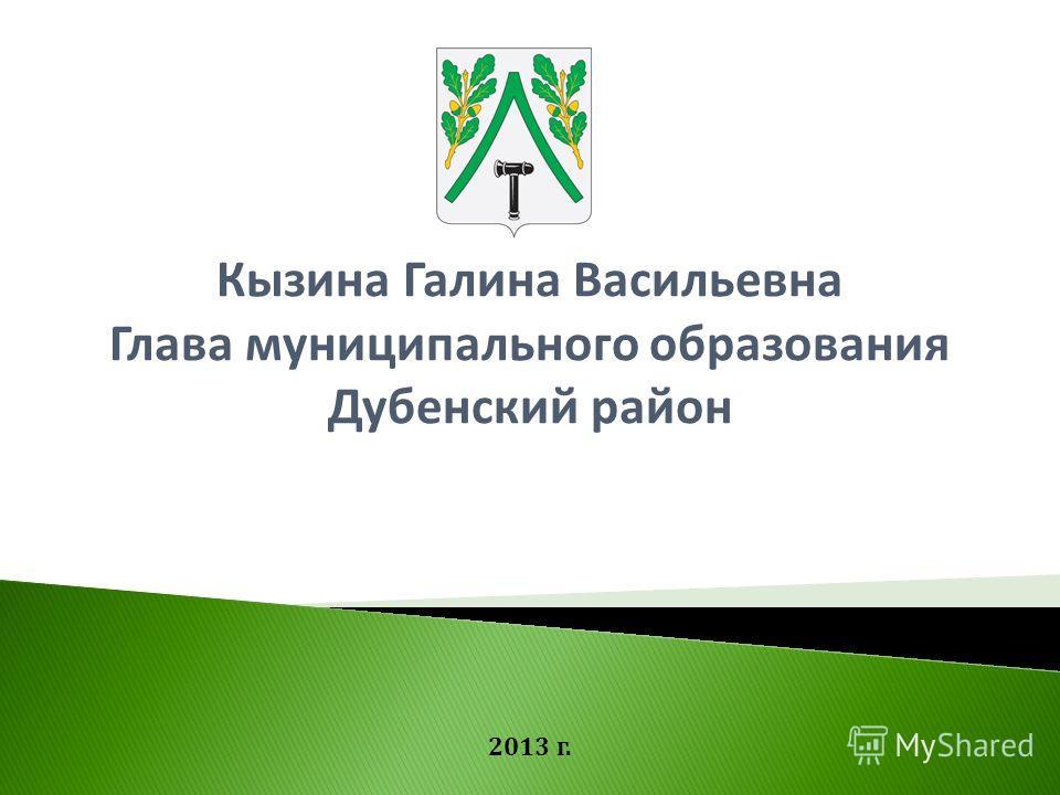 Кызина Галина Васильевна Глава муниципального образования Дубенский район 2013 г.