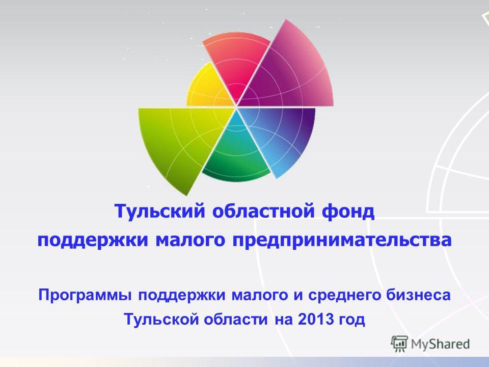 Тульский областной фонд поддержки малого предпринимательства Программы поддержки малого и среднего бизнеса Тульской области на 2013 год