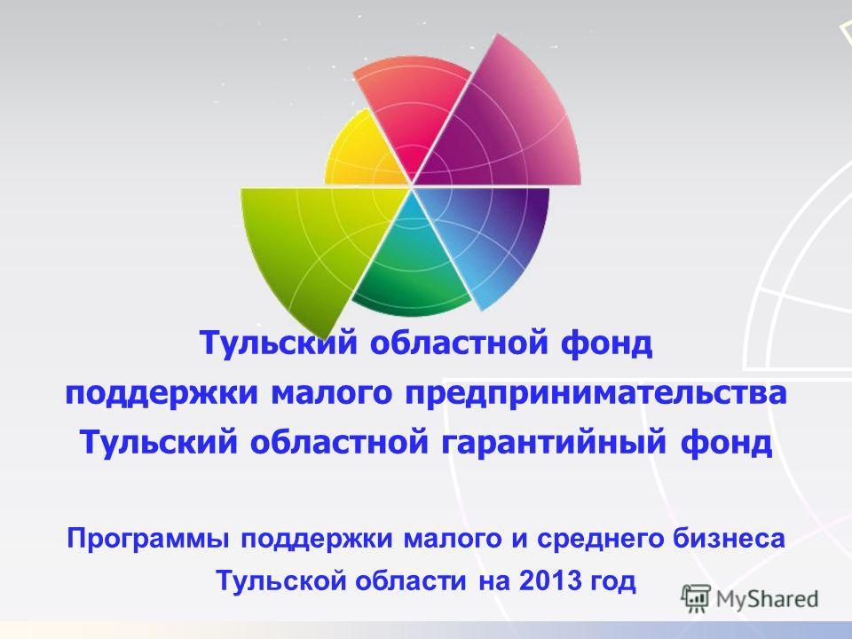 Тульский областной фонд поддержки малого предпринимательства Тульский областной гарантийный фонд Программы поддержки малого и среднего бизнеса Тульской области на 2013 год