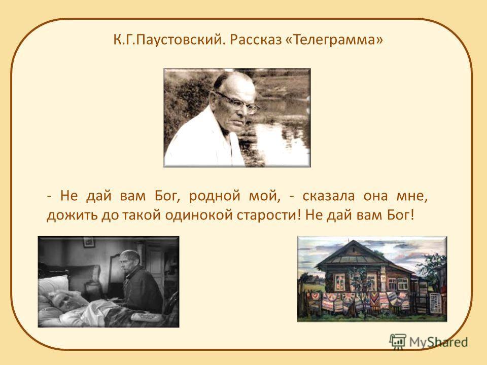 К.Г.Паустовский. Рассказ «Телеграмма» - Не дай вам Бог, родной мой, - сказала она мне, дожить до такой одинокой старости! Не дай вам Бог!
