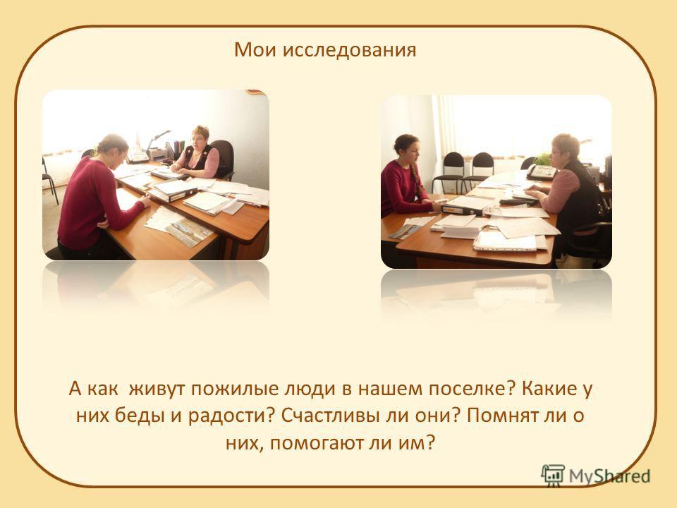 Мои исследования А как живут пожилые люди в нашем поселке? Какие у них беды и радости? Счастливы ли они? Помнят ли о них, помогают ли им?