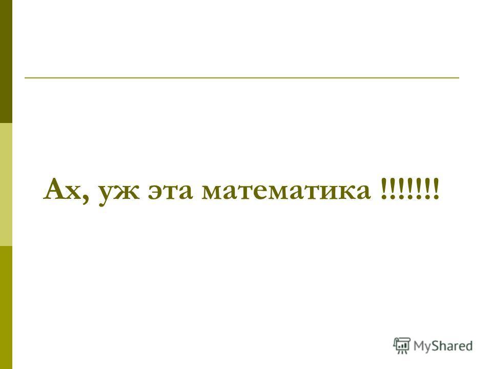 Ах, уж эта математика !!!!!!!