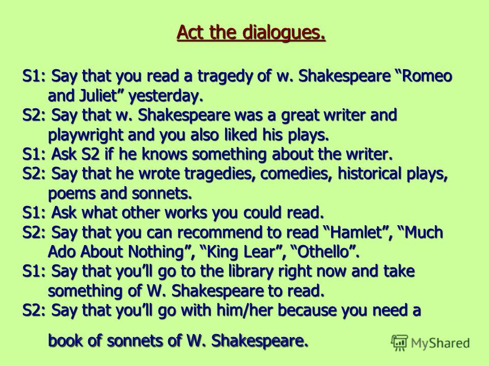 Act the dialogues. S1: Say that you read a tragedy of w. Shakespeare Romeo and Juliet yesterday. S2: Say that w. Shakespeare was a great writer and playwright and you also liked his plays. S1: Ask S2 if he knows something about the writer. S2: Say th