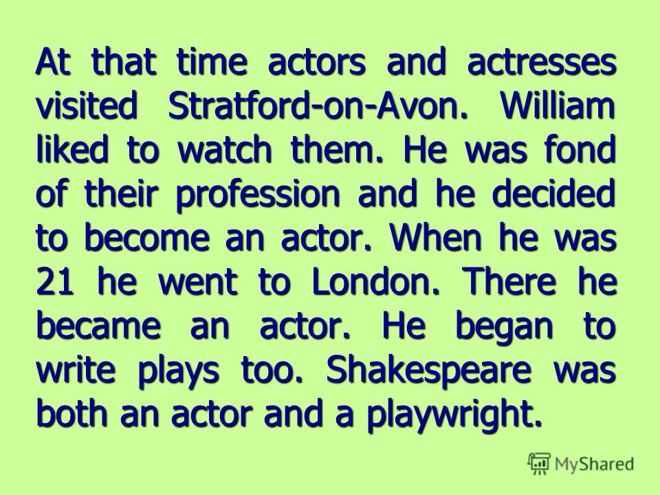 At that time actors and actresses visited Stratford-on-Avon. William liked to watch them. He was fond of their profession and he decided to become an actor. When he was 21 he went to London. There he became an actor. He began to write plays too. Shak