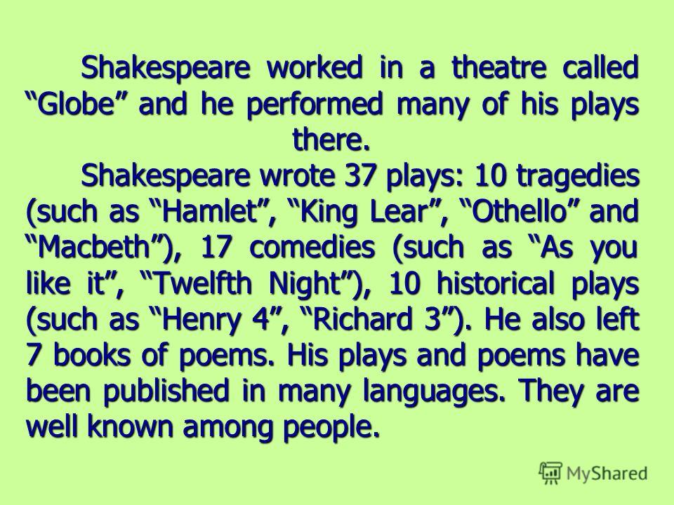 Shakespeare worked in a theatre called Globe and he performed many of his plays there. Shakespeare wrote 37 plays: 10 tragedies (such as Hamlet, King Lear, Othello and Macbeth), 17 comedies (such as As you like it, Twelfth Night), 10 historical plays