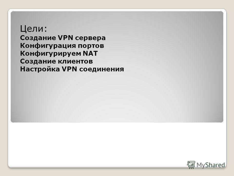 Цели: Создание VPN сервера Конфигурация портов Конфигурируем NAT Создание клиентов Настройка VPN соединения