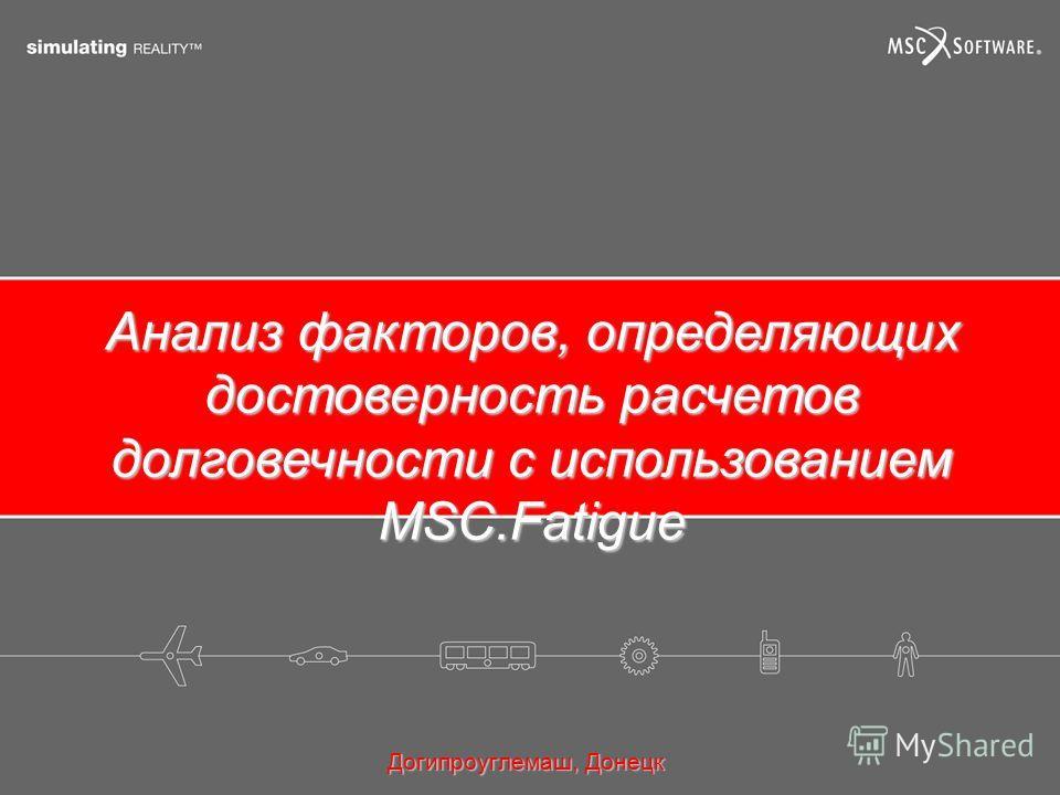 Анализ факторов, определяющих достоверность расчетов долговечности с использованием MSC.Fatigue Догипроуглемаш, Донецк