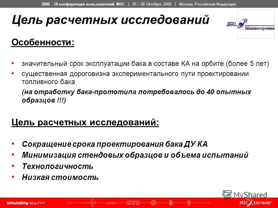 2006 IX конференция пользователей MSC | 25 – 26 Октября, 2006 | Москва, Российская Федерация Цель расчетных исследований Особенности: значительный срок эксплуатации бака в составе КА на орбите (более 5 лет) существенная дороговизна экспериментального
