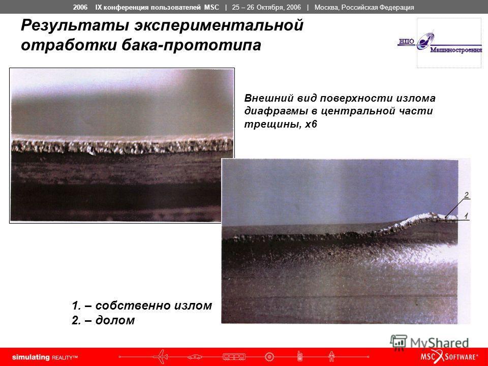 2006 IX конференция пользователей MSC | 25 – 26 Октября, 2006 | Москва, Российская Федерация 1. – собственно излом 2. – долом Внешний вид поверхности излома диафрагмы в центральной части трещины, х6 Результаты экспериментальной отработки бака-прототи
