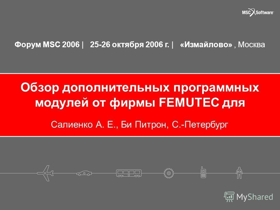Форум MSC 2006 | 25-26 октября 2006 г. | «Измайлово», Москва Обзор дополнительных программных модулей от фирмы FEMUTEC для Салиенко А. Е., Би Питрон, С.-Петербург
