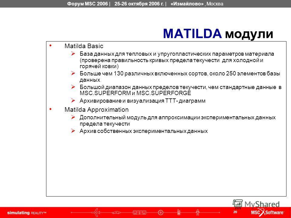 20 Форум MSC 2006 | 25-26 октября 2006 г. | «Измайлово», Москва MATILDA модули Matilda Basic База данных для тепловых и упругопластических параметров материала (проверена правильность кривых предела текучести для холодной и горячей ковки) Больше чем