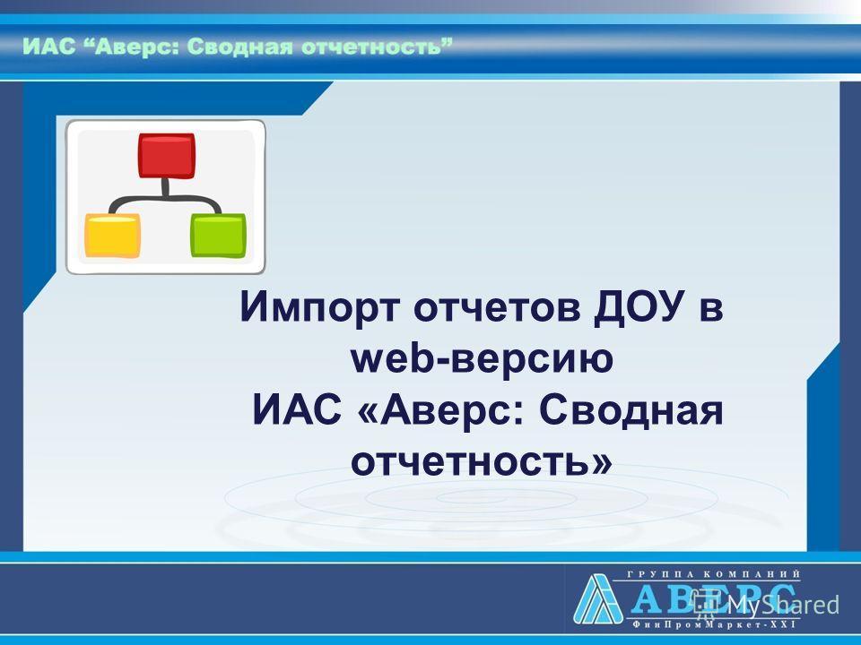 Импорт отчетов ДОУ в web-версию ИАС «Аверс: Сводная отчетность»