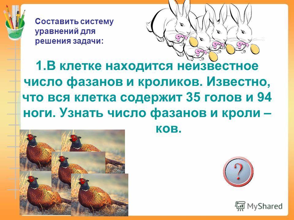 1.В клетке находится неизвестное число фазанов и кроликов. Известно, что вся клетка содержит 35 голов и 94 ноги. Узнать число фазанов и кроли – ков. Составить систему уравнений для решения задачи:
