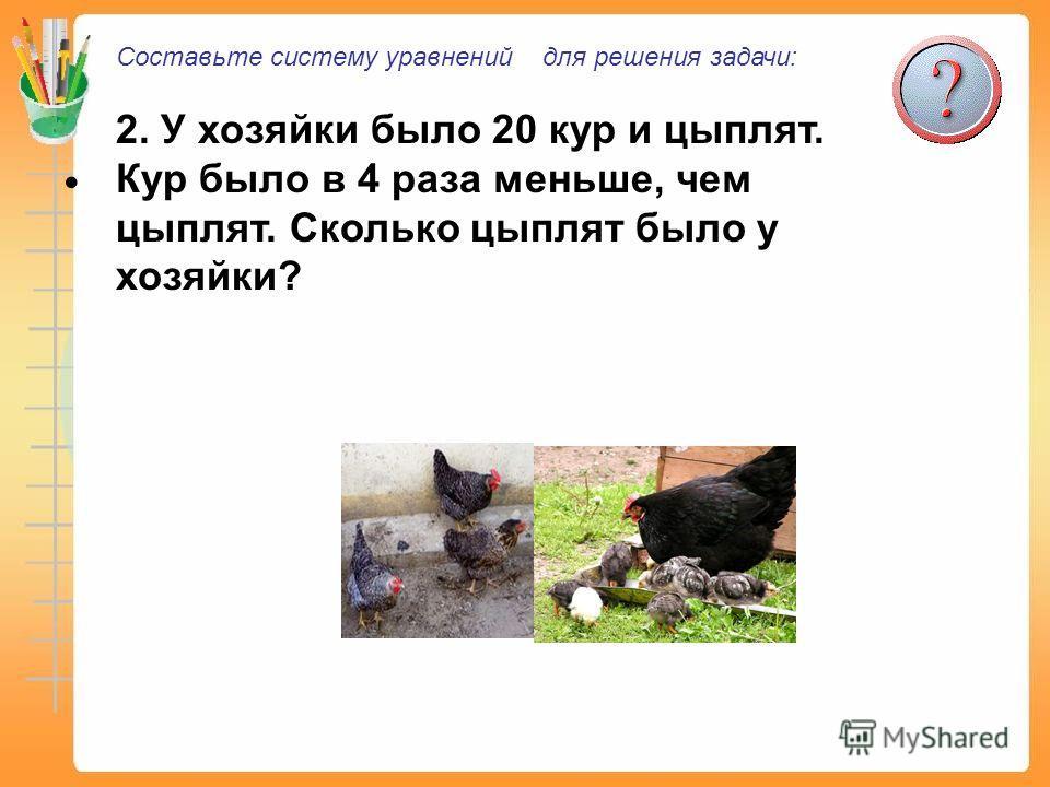 Составьте систему уравнений для решения задачи: 2. У хозяйки было 20 кур и цыплят. Кур было в 4 раза меньше, чем цыплят. Сколько цыплят было у хозяйки?