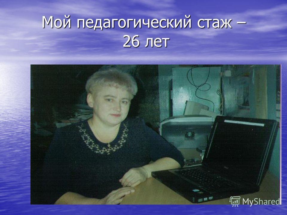 Мой педагогический стаж – 26 лет