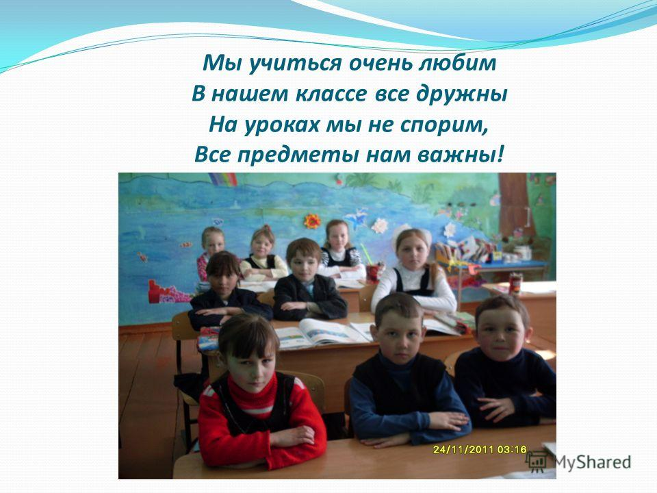 Мы учиться очень любим В нашем классе все дружны На уроках мы не спорим, Все предметы нам важны!