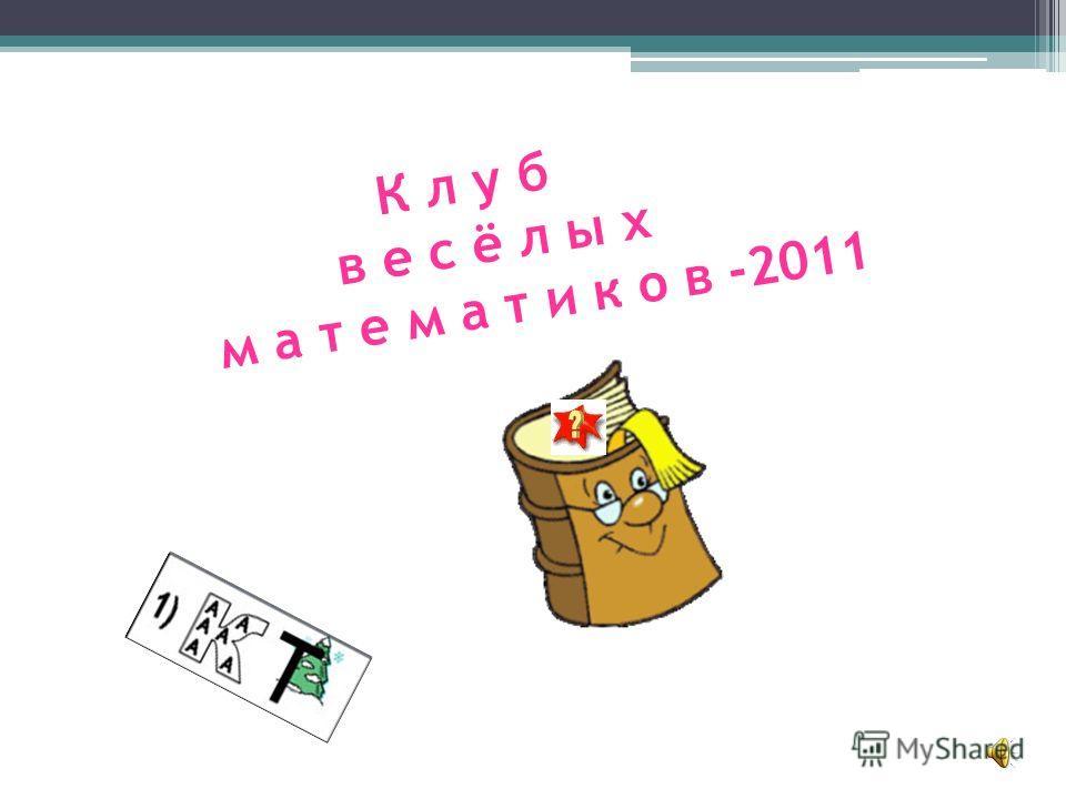 К л у б в е с ё л ы х м а т е м а т и к о в -2011
