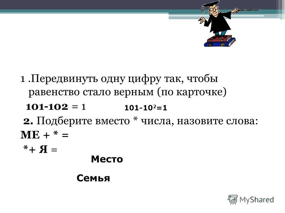 1.Передвинуть одну цифру так, чтобы равенство стало верным (по карточке) 101-102 = 1 2. Подберите вместо * числа, назовите слова: МЕ + * = *+ Я = 101-10 2 =1 Место Семья
