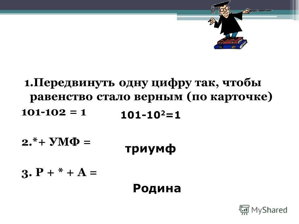 1.Передвинуть одну цифру так, чтобы равенство стало верным (по карточке) 101-102 = 1 2.*+ УМФ = 3. Р + * + А = 101-10 2 =1 триумф Родина