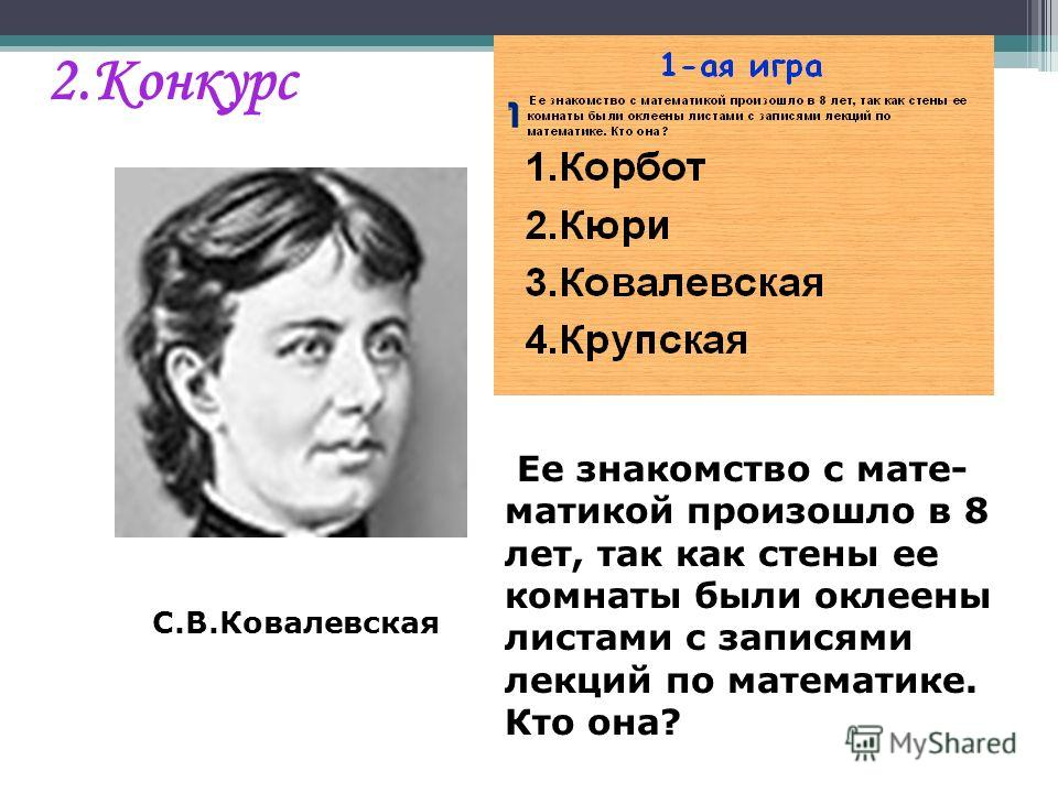 С.В.Ковалевская Ее знакомство с мате- матикой произошло в 8 лет, так как стены ее комнаты были оклеены листами с записями лекций по математике. Кто она? 2.Конкурс