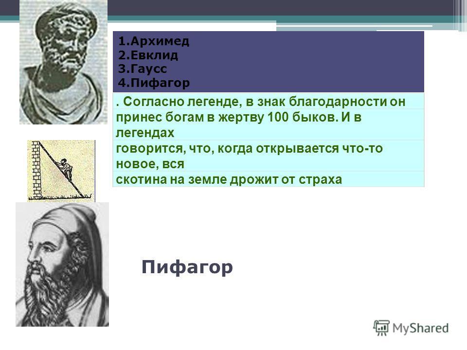 . Согласно легенде, в знак благодарности он принес богам в жертву 100 быков. И в легендах говорится, что, когда открывается что-то новое, вся скотина на земле дрожит от страха 1.Архимед 2.Евклид 3.Гаусс 4.Пифагор Пифагор