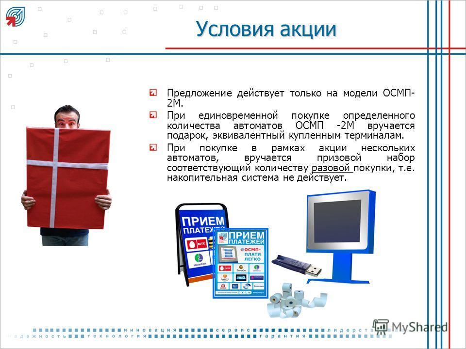 Условия акции Предложение действует только на модели ОСМП- 2М. При единовременной покупке определенного количества автоматов ОСМП -2М вручается подарок, эквивалентный купленным терминалам. При покупке в рамках акции нескольких автоматов, вручается пр