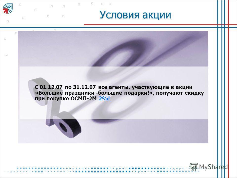 Условия акции С 01.12.07 по 31.12.07 все агенты, участвующие в акции «Большие праздники -большие подарки!», получают скидку при покупке ОСМП-2М 2%!