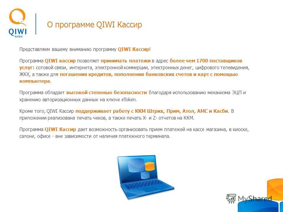 О программе QIWI Кассир Представляем вашему вниманию программу QIWI Кассир! Программа QIWI кассир позволяет принимать платежи в адрес более чем 1700 поставщиков услуг: сотовой связи, интернета, электронной коммерции, электронных денег, цифрового теле