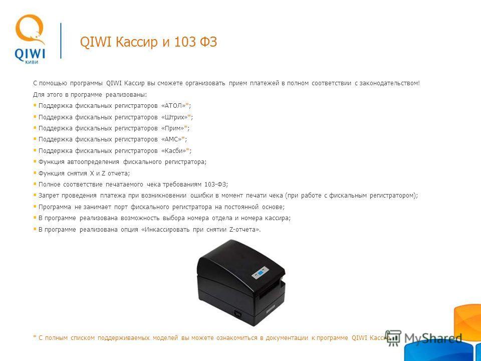 QIWI Кассир и 103 ФЗ С помощью программы QIWI Кассир вы сможете организовать прием платежей в полном соответствии с законодательством! Для этого в программе реализованы: Поддержка фискальных регистраторов «АТОЛ»*; Поддержка фискальных регистраторов «