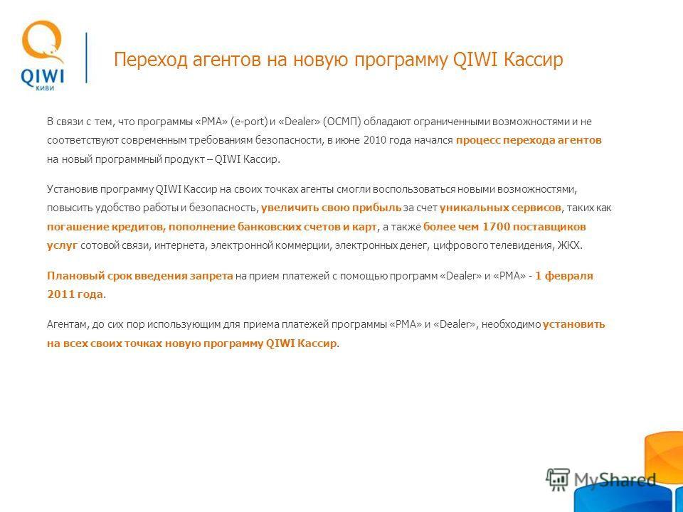 Переход агентов на новую программу QIWI Кассир В связи с тем, что программы «РМА» (e-port) и «Dealer» (ОСМП) обладают ограниченными возможностями и не соответствуют современным требованиям безопасности, в июне 2010 года начался процесс перехода агент