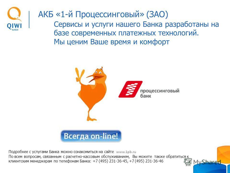 Сервисы и услуги нашего Банка разработаны на базе современных платежных технологий. Мы ценим Ваше время и комфорт Подробнее с услугами Банка можно ознакомиться на сайте www.1pb.ru По всем вопросам, связанным с расчетно-кассовым обслуживанием, Вы може