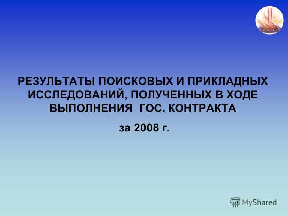 РЕЗУЛЬТАТЫ ПОИСКОВЫХ И ПРИКЛАДНЫХ ИССЛЕДОВАНИЙ, ПОЛУЧЕННЫХ В ХОДЕ ВЫПОЛНЕНИЯ ГОС. КОНТРАКТА за 2008 г.