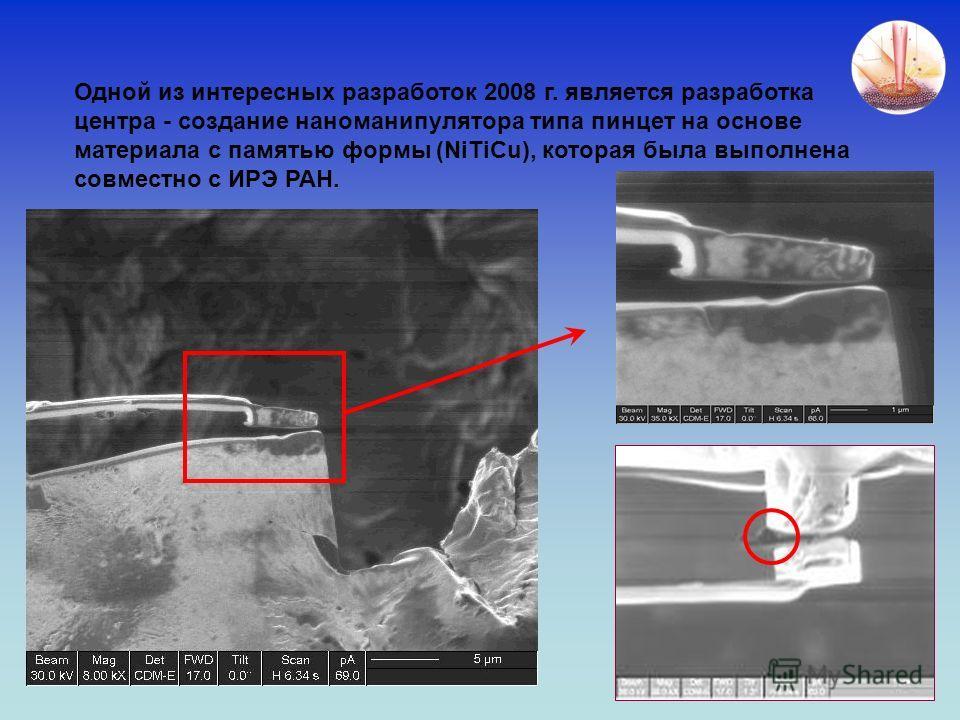 Одной из интересных разработок 2008 г. является разработка центра - создание наноманипулятора типа пинцет на основе материала с памятью формы (NiTiCu), которая была выполнена совместно с ИРЭ РАН.