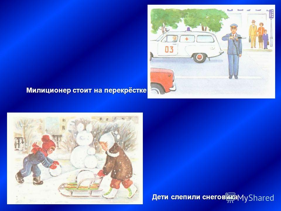 Дети слепили снеговика Милиционер стоит на перекрёстке
