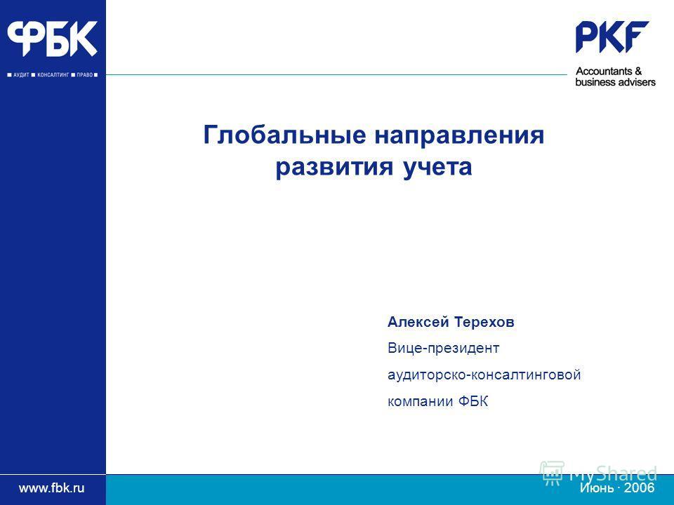 www.fbk.ru Июнь · 2006 Глобальные направления развития учета Алексей Терехов Вице-президент аудиторско-консалтинговой компании ФБК