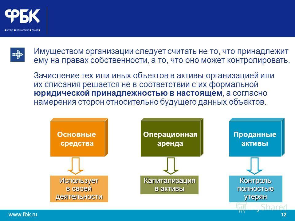 12 www.fbk.ru Имуществом организации следует считать не то, что принадлежит ему на правах собственности, а то, что оно может контролировать. Зачисление тех или иных объектов в активы организацией или их списания решается не в соответствии с их формал