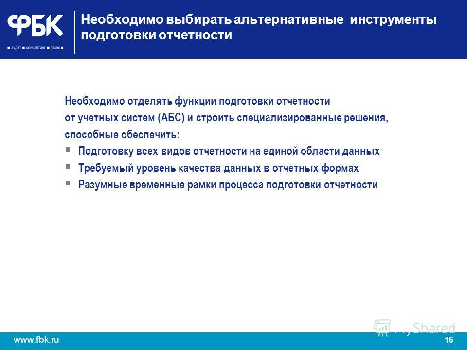 16 www.fbk.ru Необходимо выбирать альтернативные инструменты подготовки отчетности Необходимо отделять функции подготовки отчетности от учетных систем (АБС) и строить специализированные решения, способные обеспечить: Подготовку всех видов отчетности