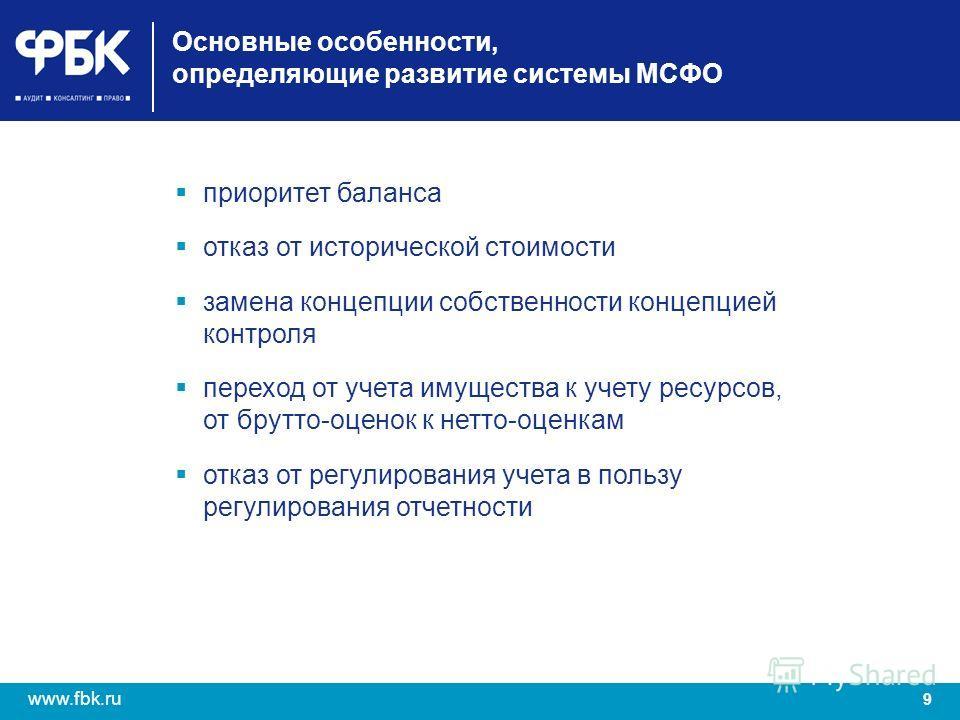 9 www.fbk.ru Основные особенности, определяющие развитие системы МСФО приоритет баланса отказ от исторической стоимости замена концепции собственности концепцией контроля переход от учета имущества к учету ресурсов, от брутто-оценок к нетто-оценкам о