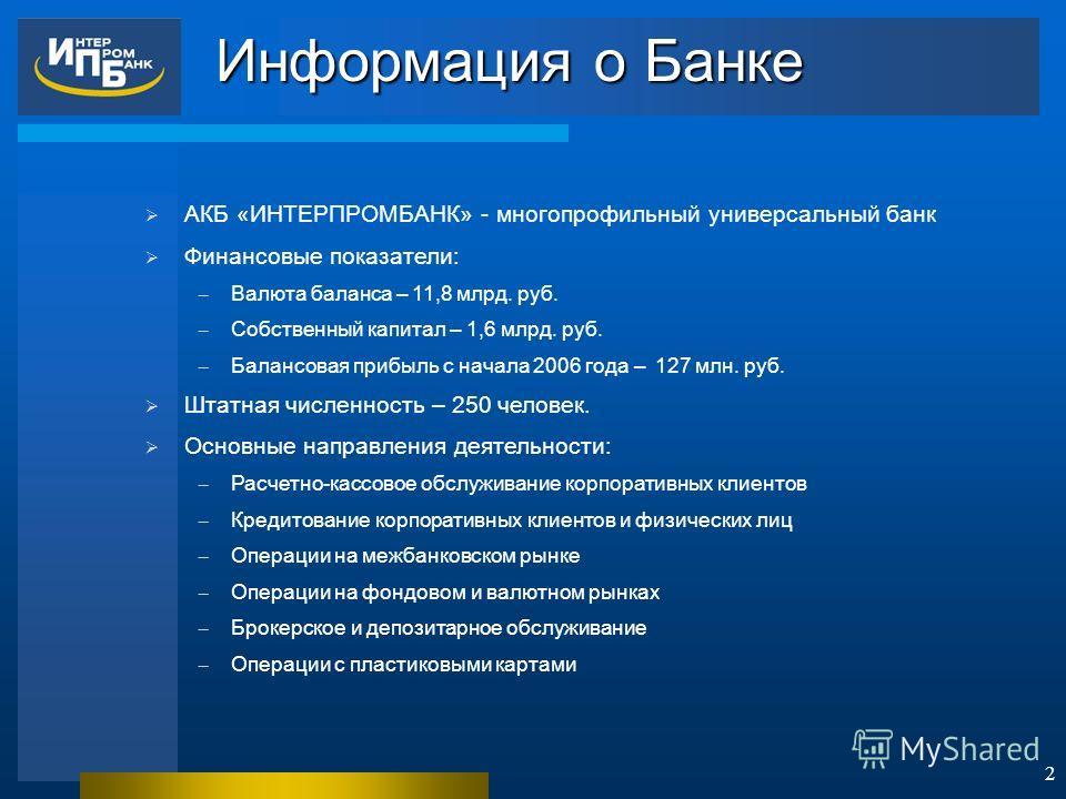 2 АКБ «ИНТЕРПРОМБАНК» - многопрофильный универсальный банк Финансовые показатели: Валюта баланса – 11,8 млрд. руб. Собственный капитал – 1,6 млрд. руб. Балансовая прибыль с начала 2006 года – 127 млн. руб. Штатная численность – 250 человек. Основные