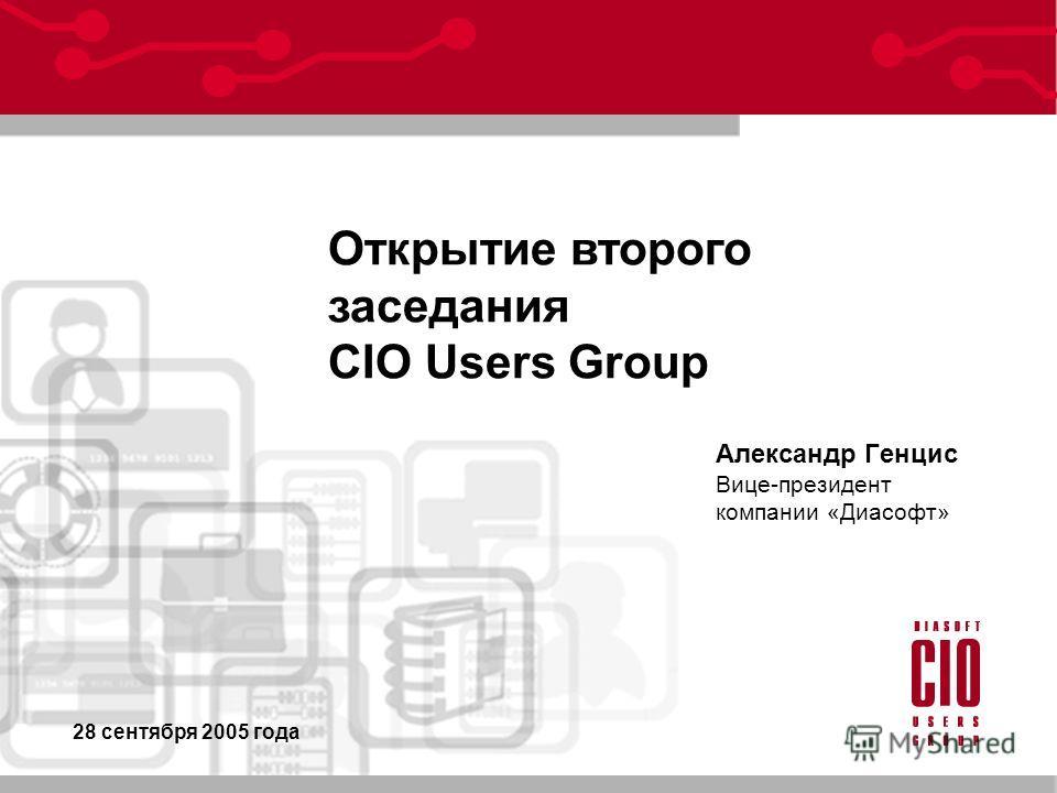 Александр Генцис Вице-президент компании «Диасофт» Открытие второго заседания CIO Users Group 28 сентября 2005 года