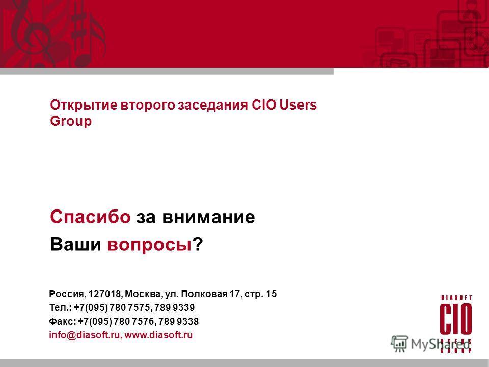 Открытие второго заседания CIO Users Group Спасибо за внимание Ваши вопросы? Россия, 127018, Москва, ул. Полковая 17, стр. 15 Тел.: +7(095) 780 7575, 789 9339 Факс: +7(095) 780 7576, 789 9338 info@diasoft.ru, www.diasoft.ru